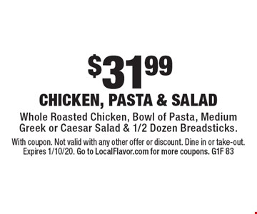 DINE IN FEAST $28.99 2 bowls of pasta with choice of sauce, medium cheese pizza, medium Greek salad or Caesar salad & breadsticks Limited time offer. Valid for dine in only. No substitutions. Not valid on take-out. May not be combined with any other offers, specials, promos or discounts. Expires 1/10/20. G1F86.