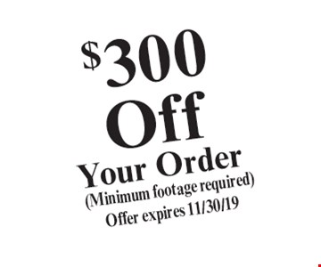 $300 Off Your Order. (Minimum footage required). Offer expires 11/30/19.