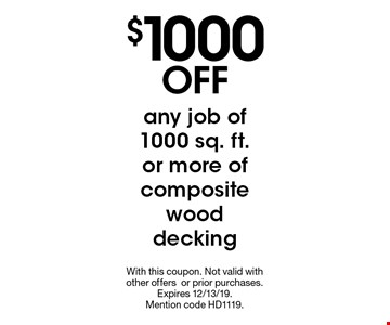 $1000 OFF any job of 1000 sq. ft.or more of composite wood decking. With this coupon. Not valid with other offers or prior purchases. Expires 11/15/19. Mention code HD0819.