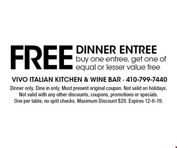 FREE dinner entreebuy one entree, get one of equal or lesser value free. Dinner only. Dine in only. Must present original coupon. Not valid on holidays. Not valid with any other discounts, coupons, promotions or specials. One per table, no split checks. Maximum Discount $20. Expires 12-6-19.
