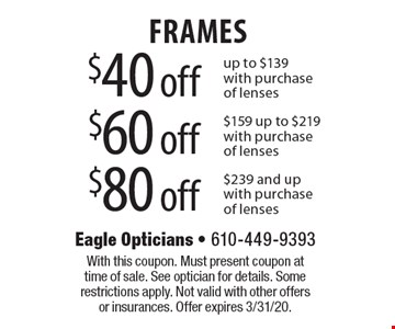 $40 off FRAMES up to $139 with purchase of lenses. $60 off FRAMES $159 up to $219 with purchase of lenses. $80 off FRAMES $239 and up with purchase of lenses. With this coupon. Must present coupon at time of sale. See optician for details. Some restrictions apply. Not valid with other offers or insurances. Offer expires 3/31/20.