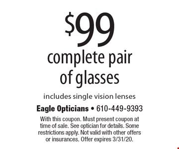 $99 complete pair of glasses includes single vision lenses. With this coupon. Must present coupon at time of sale. See optician for details. Some restrictions apply. Not valid with other offers or insurances. Offer expires 3/31/20.