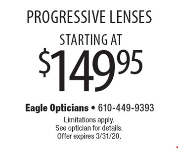 starting at$149.95 Progressive Lenses . Limitations apply. See optician for details. Offer expires 3/31/20.