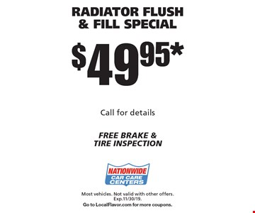 $49.95* RADIATOR FLUSH & FILL SPECIAL. Most vehicles. Not valid with other offers. Exp.11/30/19. Go to LocalFlavor.com for more coupons.