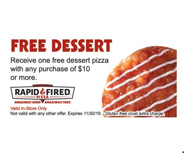 Free dessert. Receive one free dessert pizza with any purchase of $10 or more. Valid In-Store Only. Not valid with any other offer. Expires 11/30/19. Gluten free crust extra charge.