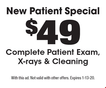 New Patient Special - $49 Complete Patient Exam, X-rays & Cleaning. With this ad. Not valid with other offers. Expires 1-13-20.