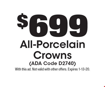 $699 All-Porcelain Crowns (ADA Code D2740). With this ad. Not valid with other offers. Expires 1-13-20.