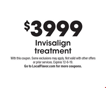 $3999 Invisalign treatment. With this coupon. Some exclusions may apply. Not valid with other offers or prior services. Expires 12-6-19. Go to LocalFlavor.com for more coupons.