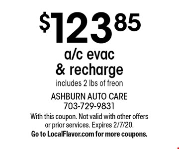 $123.85 a/c evac & recharge. Includes 2 lbs of freon. With this coupon. Not valid with other offers or prior services. Expires 2/7/20. Go to LocalFlavor.com for more coupons.