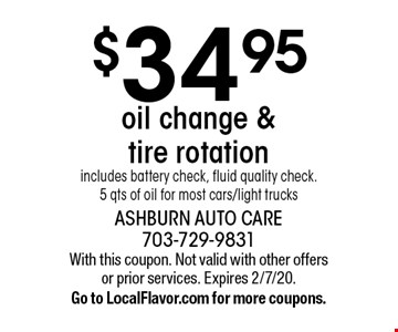 $34.95 oil change & tire rotation. Includes battery check, fluid quality check. 5 qts of oil for most cars/light trucks. With this coupon. Not valid with other offers or prior services. Expires 2/7/20. Go to LocalFlavor.com for more coupons.