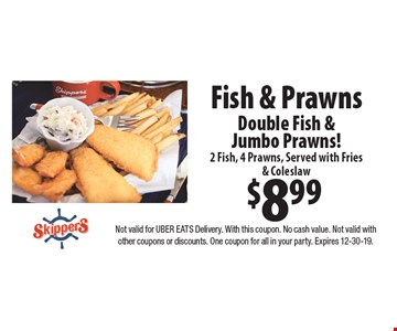 $8.99 fish & prawns double fish & jumbo prawns! 2 fish, 4 prawns, served with fries & coleslaw. Not valid for Uber Eats delivery. With this coupon. No cash value. Not valid with other coupons or discounts. One coupon for all in your party. Expires 1-13-20.