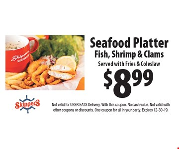 $8.99 seafood platter fish, shrimp & clams served with fries & coleslaw. Not valid for Uber Eats delivery. With this coupon. No cash value. Not valid with other coupons or discounts. One coupon for all in your party. Expires 1-13-20.