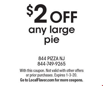 $2 OFF any large pie. With this coupon. Not valid with other offers or prior purchases. Expires 1-3-20. Go to LocalFlavor.com for more coupons.