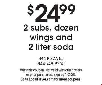 $24.99 for 2 subs, dozen wings and 2 liter soda. With this coupon. Not valid with other offers or prior purchases. Expires 1-3-20. Go to LocalFlavor.com for more coupons.