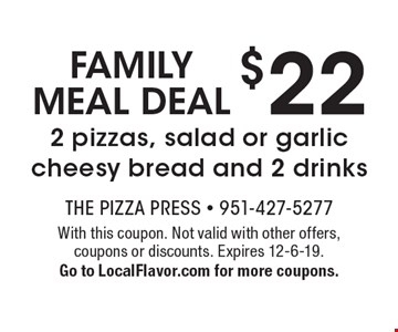 Family Meal Deal: $22 2 pizzas, salad or garlic cheesy bread and 2 drinks. With this coupon. Not valid with other offers, coupons or discounts. Expires 12-6-19. Go to LocalFlavor.com for more coupons.