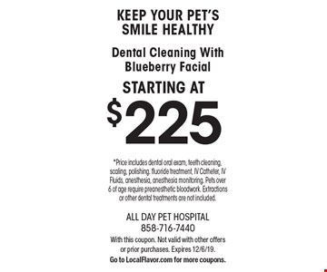 KEEP YOUR PET'S SMILE HEALTHY Dental Cleaning With Blueberry Facial STARTING AT $225 *Price includes dental oral exam, teeth cleaning, scaling, polishing. fluoride treatment, IV Catheter, IV Fluids, anesthesia, anesthesia monitoring. Pets over 6 of age require preanesthetic bloodwork. Extractions or other dental treatments are not included.. With this coupon. Not valid with other offers or prior purchases. Expires 12/6/19. Go to LocalFlavor.com for more coupons.