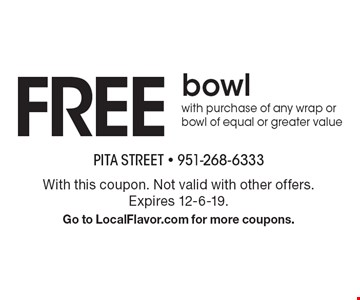 Free bowl with purchase of any wrap or bowl of equal or greater value. With this coupon. Not valid with other offers. Expires 12-6-19. Go to LocalFlavor.com for more coupons.