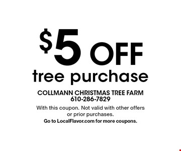 $5 off tree purchase. With this coupon. Not valid with other offers or prior purchases. Go to LocalFlavor.com for more coupons.