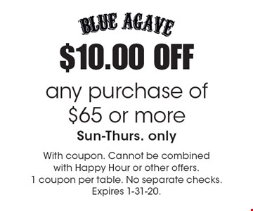 $10.00 OFF any purchase of $65 or more, Sun-Thurs. only. With coupon. Cannot be combined with Happy Hour or other offers. 1 coupon per table. No separate checks. Expires 1-31-20.