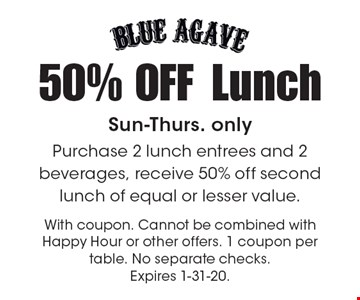 50% OFF Lunch Sun-Thurs. only. Purchase 2 lunch entrees and 2 beverages, receive 50% off second lunch of equal or lesser value. With coupon. Cannot be combined with Happy Hour or other offers. 1 coupon per table. No separate checks. Expires 1-31-20.