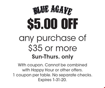 $5.00 OFF any purchase of $35 or more, Sun-Thurs. only. With coupon. Cannot be combined with Happy Hour or other offers. 1 coupon per table. No separate checks. Expires 1-31-20.