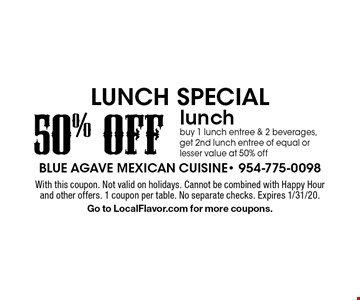 Lunch! Special - 50% off lunch. Buy 1 lunch entree & 2 beverages, get 2nd lunch entree of equal or lesser value at 50% off. With this coupon. Not valid on holidays. Cannot be combined with Happy Hour and other offers. 1 coupon per table. No separate checks. Expires 1/31/20. Go to LocalFlavor.com for more coupons.