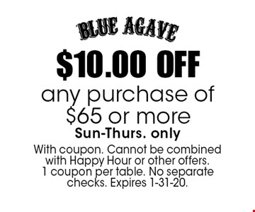 $10.00 OFF any purchase of $65 or more Sun-Thurs. only. With coupon. Cannot be combined with Happy Hour or other offers. 1 coupon per table. No separate checks. Expires 1-31-20.