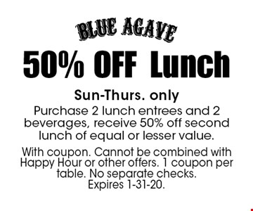 50% OFF Lunch Sun-Thurs. only Purchase 2 lunch entrees and 2 beverages, receive 50% off second lunch of equal or lesser value.. With coupon. Cannot be combined with Happy Hour or other offers. 1 coupon per table. No separate checks. Expires 1-31-20.