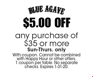 $5.00 OFF any purchase of $35 or more Sun-Thurs. only. With coupon. Cannot be combined with Happy Hour or other offers. 1 coupon per table. No separate checks. Expires 1-31-20.