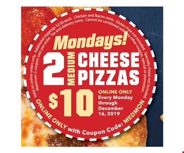 Mondays 2 medium cheese pizzas $10. Every Monday through 12/16/19. Online only with coupon code: MEDMON. Valid on online orders only. Additional toppings $2.00 each. Chicken and Bacon extra. Gluten-free not included. Specialty pizzas not included. Maximum 5 coupon uses per order. Tax and delivery extra. Cannot be combined with any ohter coupon, special or promotion.
