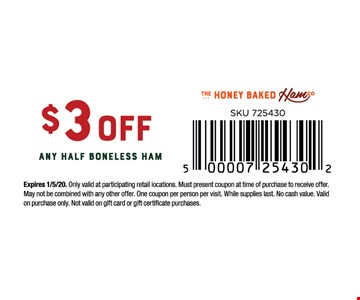 $3 OFF Any Half Boneless Ham .Expires 1/5/20. Only valid at participating retail locations. Must present coupon at time of purchase to receive offer. May not be combined with any other offer. One coupon per person per visit. While supplies last. No cash value. Validon purchase only. Not valid on gift card or gift certificate purchases.