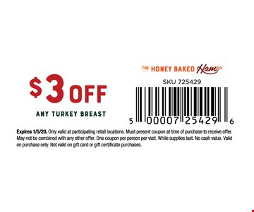 $3 OFF Any Turkey Breast.Expires 1/5/20. Only valid at participating retail locations. Must present coupon at time of purchase to receive offer. May not be combined with any other offer. One coupon per person per visit. While supplies last. No cash value. Validon purchase only. Not valid on gift card or gift certificate purchases.