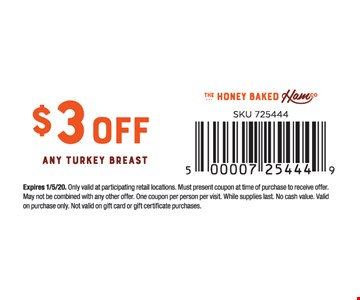 $3 off any turkey breast.Expires01/05/20. Only valid at participating retail locations. Must present coupon at time of purchase to receive offer. May not be combined with any other offer. One coupon per person per visit. While supplies last. No cash value. Valid on purchase only. Not valid on gift card or gift certificate purchases.