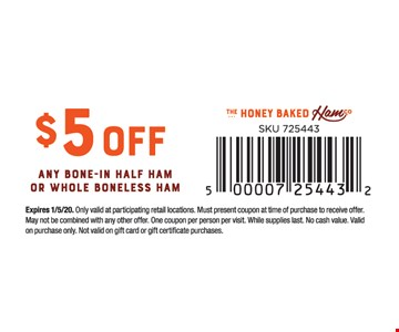 $5 off any bone-in half ham or whole boneless ham.Expires01/05/20. Only valid at participating retail locations. Must present coupon at time of purchase to receive offer. May not be combined with any other offer. One coupon per person per visit. While supplies last. No cash value. Valid on purchase only. Not valid on gift card or gift certificate purchases.
