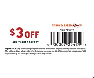 $3 off any turkey breast. Expires01/05/20. Only valid at participating retail locations. Must present coupon at time of purchase to receive offer. May not be combined with any other offer. One coupon per person per visit. While supplies last. No cash value. Valid on purchase only. Not valid on gift card or gift certificate purchases.