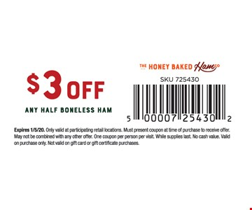 $3 off any boneless ham. Expires01/05/20. Only valid at participating retail locations. Must present coupon at time of purchase to receive offer. May not be combined with any other offer. One coupon per person per visit. While supplies last. No cash value. Valid on purchase only. Not valid on gift card or gift certificate purchases.