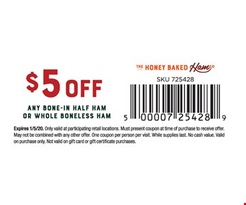 $5 off any bone-in half ham or whole boneless ham. Expires01/05/20. Only valid at participating retail locations. Must present coupon at time of purchase to receive offer. May not be combined with any other offer. One coupon per person per visit. While supplies last. No cash value. Valid on purchase only. Not valid on gift card or gift certificate purchases.