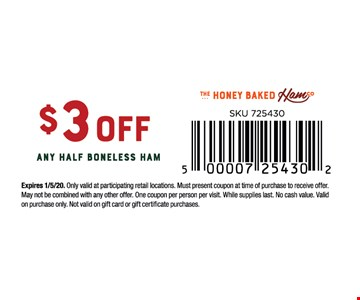 $3 off any half boneless ham.Expires 1/5/20. Only valid at participating retail locations. Must present coupon at time of purchase to receive offer. May not be combined with any other offer. One coupon per person per visit. While supplies last. No cash value. Validon purchase only. Not valid on gift card or gift certificate purchases.