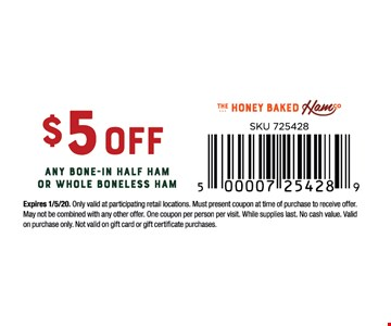 $5 off any bone-in half ham or whole boneless ham.Expires 1/5/20. Only valid at participating retail locations. Must present coupon at time of purchase to receive offer. May not be combined with any other offer. One coupon per person per visit. While supplies last. No cash value. Validon purchase only. Not valid on gift card or gift certificate purchases.