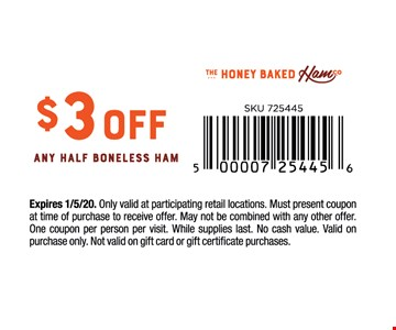 $3 off any half boneless ham. Expires1/3/20. Only valid at participating retail locations. Must present coupon at time of purchase to receive offer. May not be combined with any other offer. One coupon per person per visit. While supplies last. No cash value. Valid on purchase only. Not valid on gift card or gift certificate purchases.