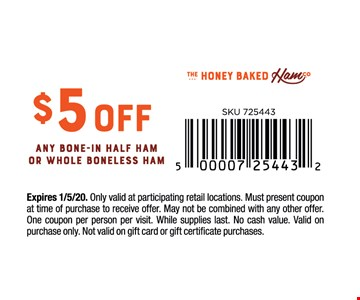 $5 off any bone-in half ham or whole boneless ham. Expires1/3/20. Only valid at participating retail locations. Must present coupon at time of purchase to receive offer. May not be combined with any other offer. One coupon per person per visit. While supplies last. No cash value. Valid on purchase only. Not valid on gift card or gift certificate purchases.