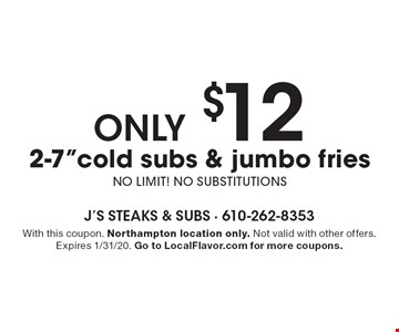 "ONLY $12 2-7""cold subs & jumbo fries NO LIMIT! NO SUBSTITUTIONS. With this coupon. Northampton location only. Not valid with other offers. Expires 1/31/20. Go to LocalFlavor.com for more coupons."