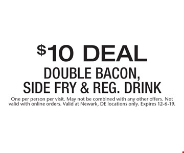 $10 Deal double bacon, side fry & Reg. Drink. One per person per visit. May not be combined with any other offers. Not valid with online orders. Valid at Newark, DE locations only. Expires 12-6-19.
