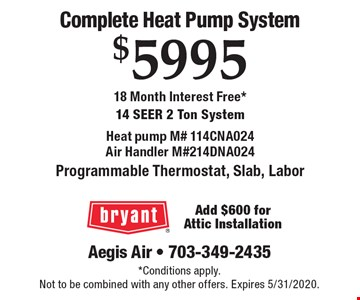 Complete Heat Pump System $5995 18 Month Interest Free* 14 Seer 2 Ton System Heat pump M# 114CNA024 Air Handler M#214DNA024 Programmable Thermostat, Slab, Labor Add $600 for Attic Installation. *Conditions apply.Not to be combined with any other offers. Expires 5/31/2020.