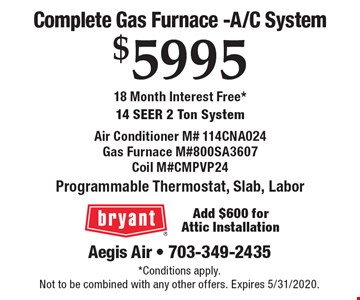 Complete Gas Furnace -A/C System $5995 18 Month Interest Free*14 Seer 2 Ton System Air Conditioner M# 114CNA024Gas Furnace M#800SA3607Coil M#CMPVP24 Programmable Thermostat, Slab, Labor Add $600 for Attic Installation. *Conditions apply.Not to be combined with any other offers. Expires 5/31/2020.