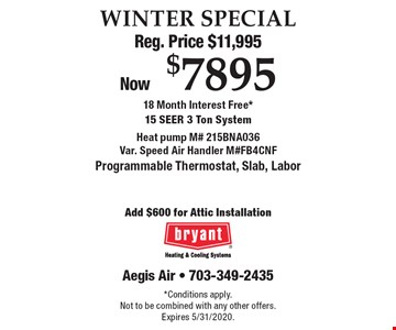 WINTER SPECIAL Reg. Price $11,995 Now $7895 18 Month Interest Free*15 Seer 3 Ton System Heat pump M# 215BNA036Var. Speed Air Handler M#FB4CNF Programmable Thermostat, Slab, Labor Add $600 for Attic Installation. *Conditions apply.Not to be combined with any other offers. Expires 5/31/2020.