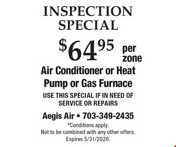 INSPECTION SPECIAL $64.95 per zone Air Conditioner or Heat Pump or Gas Furnace USE THIS SPECIAL IF IN NEED OF SERVICE OR REPAIRS. *Conditions apply.Not to be combined with any other offers. Expires 5/31/2020.