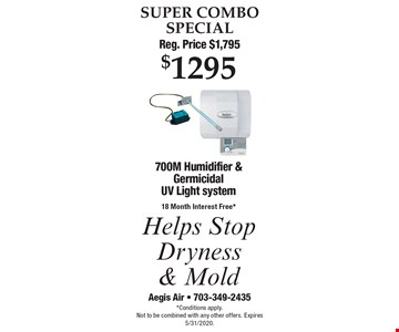 SUPER COMBO SPECIAL Reg. Price $1,795 $1295 700M Humidifier & Germicidal UV Light system18 Month Interest Free* Helps Stop Dryness & Mold. *Conditions apply.Not to be combined with any other offers. Expires 5/31/2020.