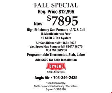 FALL SPECIAL Reg. Price $12,995 Now $7895 High Efficiency Gas Furnace -A/C & Coil18 Month Interest Free*16 SEer 3 Ton System Air Conditioner M# 116BNA036Var. Speed Gas Furnace M# 880TA36070 Coil M# CNPV36 Programmable Thermostat, Slab, Labor Add $600 for Attic Installation. *Conditions apply.Not to be combined with any other offers. Expires 5/31/2020.