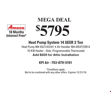 Mega Deal. $5795 Heat Pump System 14 Seer 2 Ton Heat Pump M# ASZ140241 - Air Handler M# ARUF25B1410 KW Heater - Slab, Programmable Thermostat Add $600 for Attic Installation 18 Months Interest Free*. *Conditions apply. Not to be combined with any other offers. Expires 12/31/19.